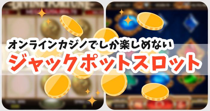 オンラインカジノでしか楽しめないジャックポットスロット2選