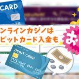 オンラインカジノはデビットカード入金もおすすめ