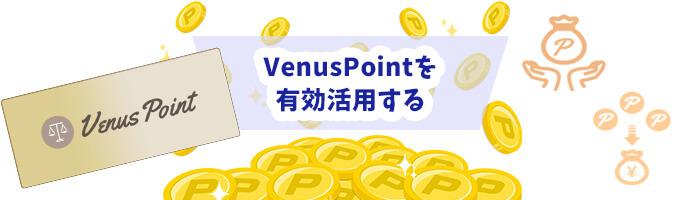 VenusPoint(ビーナスポイント)を有効活用する