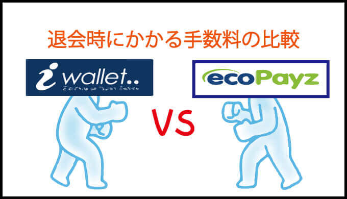 iWallet(アイウォレット)vs ecoPayz(エコペイズ):退会時にかかる手数料の比較